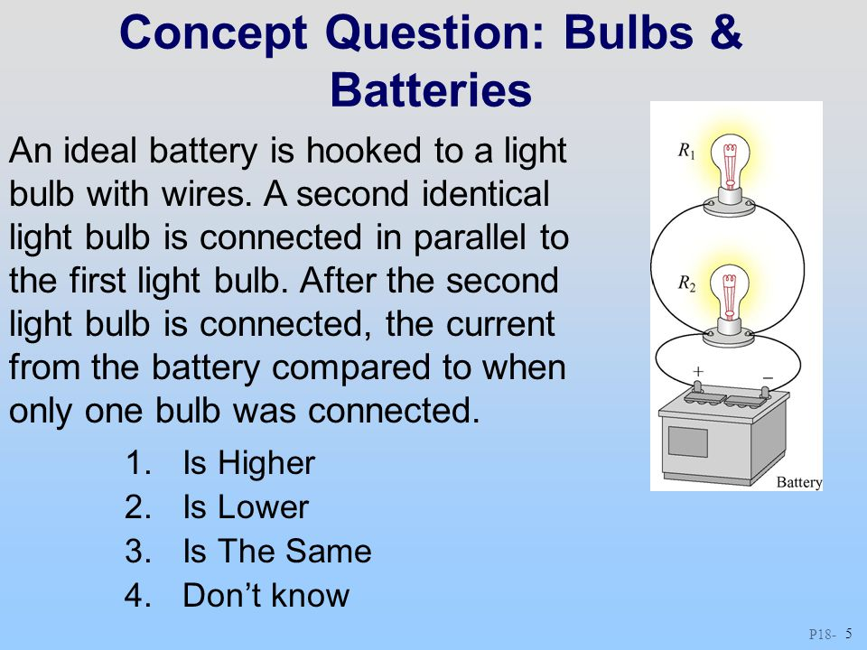 P18 - 5 Concept Question: Bulbs & Batteries An ideal battery is hooked to a light bulb with wires. A second identical light bulb is connected in paral