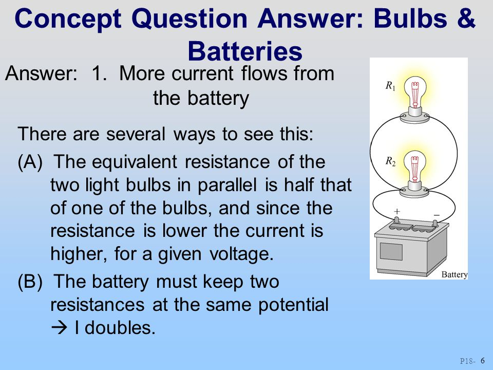 P18 - 6 Concept Question Answer: Bulbs & Batteries There are several ways to see this: (A) The equivalent resistance of the two light bulbs in paralle