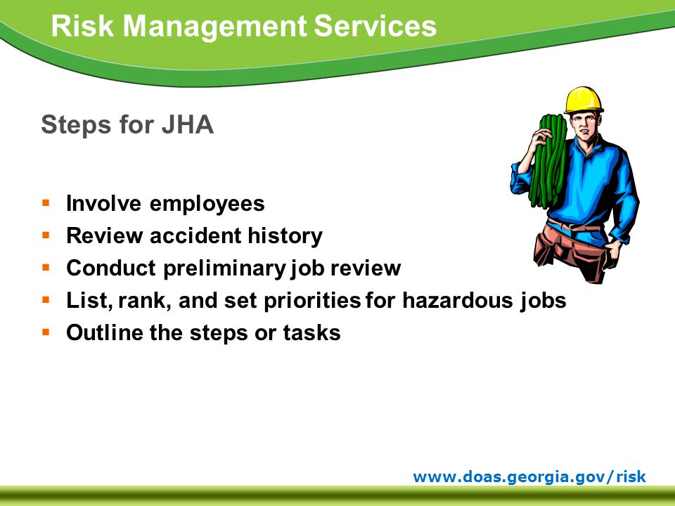www.doas.georgia.gov/risk Risk Management Services Steps for JHA  Involve employees  Review accident history  Conduct preliminary job review  List, rank, and set priorities for hazardous jobs  Outline the steps or tasks
