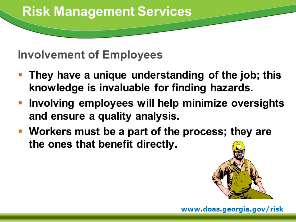 www.doas.georgia.gov/risk Risk Management Services Involvement of Employees  They have a unique understanding of the job; this knowledge is invaluable for finding hazards.