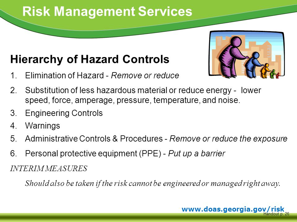 www.doas.georgia.gov/risk Risk Management Services Hierarchy of Hazard Controls 1.Elimination of Hazard - Remove or reduce 2.Substitution of less hazardous material or reduce energy - lower speed, force, amperage, pressure, temperature, and noise.