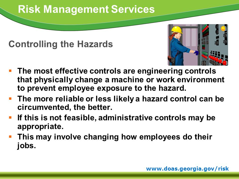 www.doas.georgia.gov/risk Risk Management Services Controlling the Hazards  The most effective controls are engineering controls that physically change a machine or work environment to prevent employee exposure to the hazard.