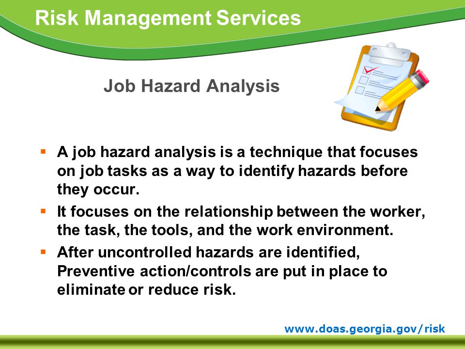 www.doas.georgia.gov/risk Risk Management Services Job Hazard Analysis  A job hazard analysis is a technique that focuses on job tasks as a way to identify hazards before they occur.