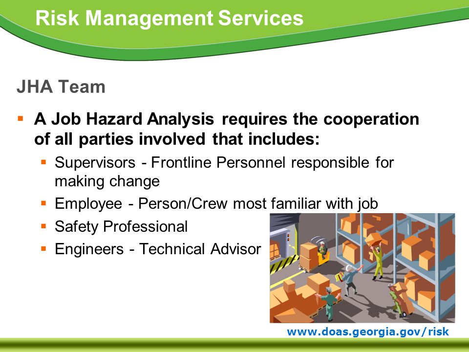 www.doas.georgia.gov/risk Risk Management Services JHA Team  A Job Hazard Analysis requires the cooperation of all parties involved that includes:  Supervisors - Frontline Personnel responsible for making change  Employee - Person/Crew most familiar with job  Safety Professional  Engineers - Technical Advisor