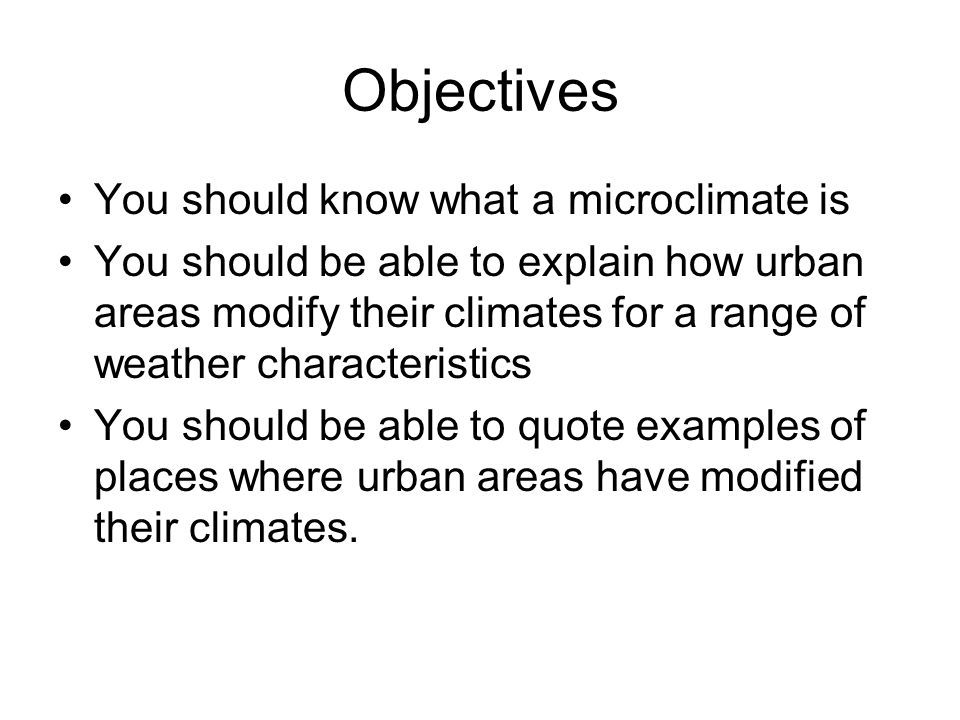 Objectives You should know what a microclimate is You should be able to explain how urban areas modify their climates for a range of weather character