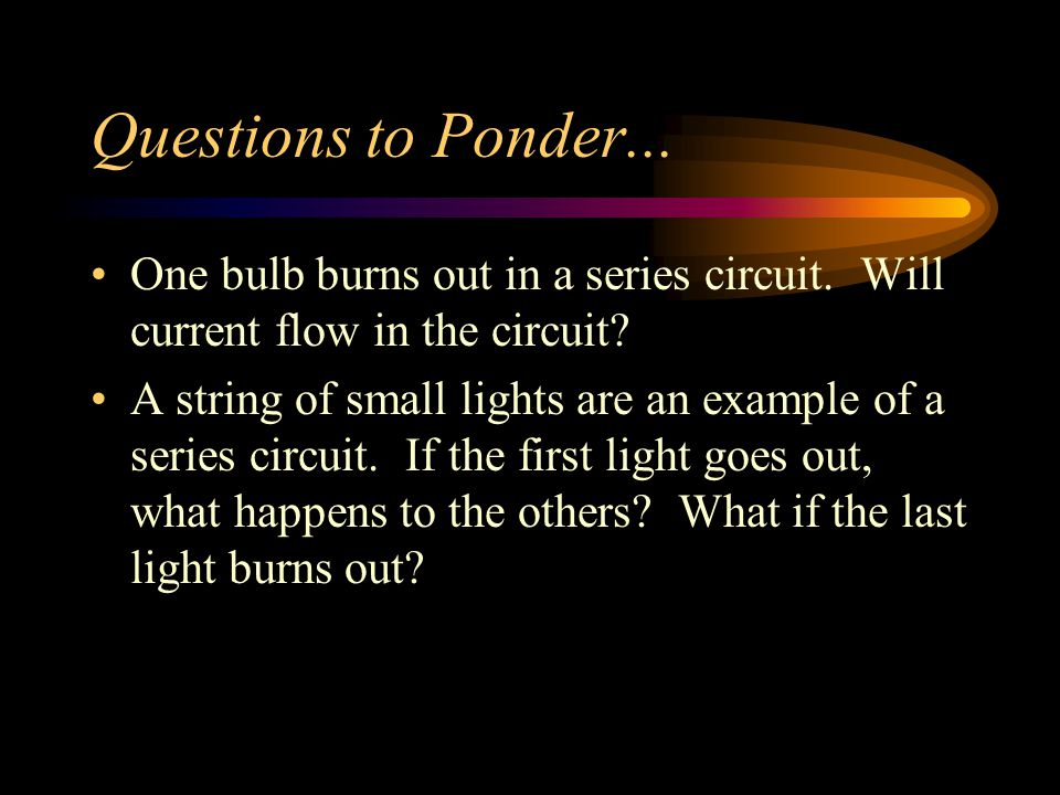 Questions to Ponder... One bulb burns out in a series circuit. Will current flow in the circuit? A string of small lights are an example of a series c