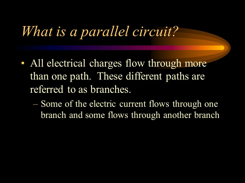 What is a parallel circuit? All electrical charges flow through more than one path. These different paths are referred to as branches. –Some of the el