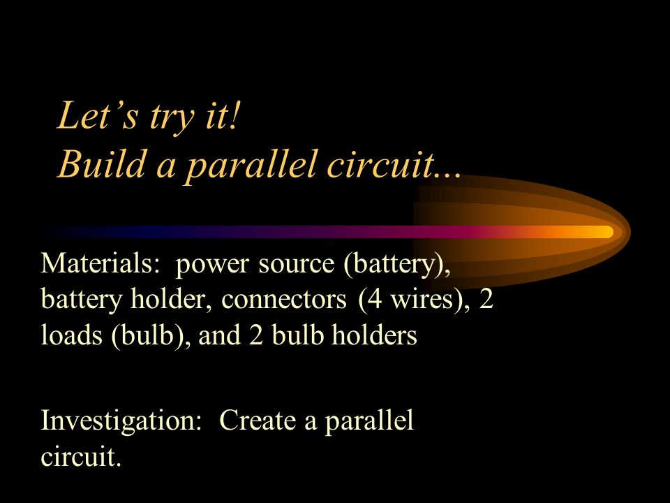 Let's try it! Build a parallel circuit... Materials: power source (battery), battery holder, connectors (4 wires), 2 loads (bulb), and 2 bulb holders