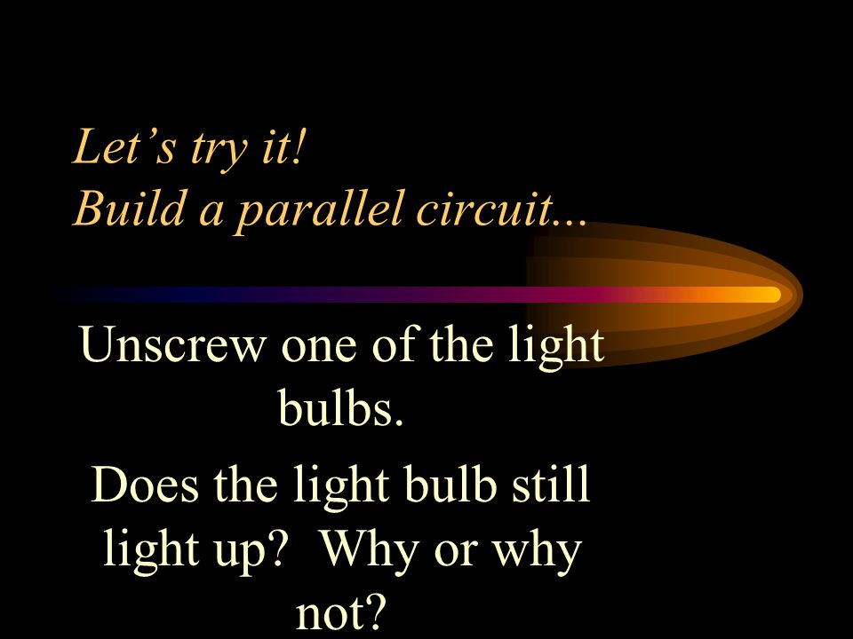 Let's try it! Build a parallel circuit... Unscrew one of the light bulbs. Does the light bulb still light up? Why or why not?