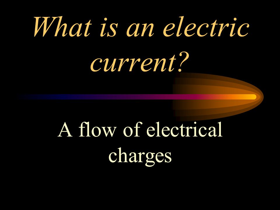 What is an electric current? A flow of electrical charges