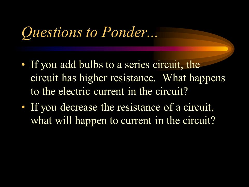 Questions to Ponder... If you add bulbs to a series circuit, the circuit has higher resistance. What happens to the electric current in the circuit? I