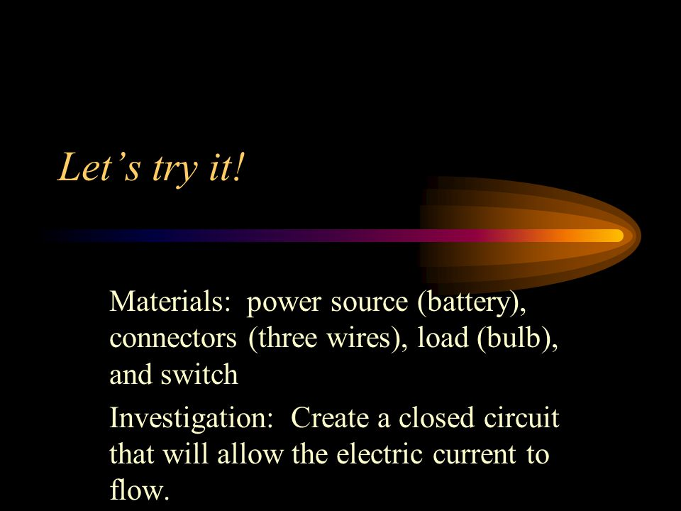 Let's try it! Materials: power source (battery), connectors (three wires), load (bulb), and switch Investigation: Create a closed circuit that will al