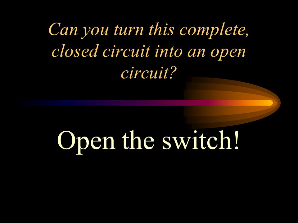 Can you turn this complete, closed circuit into an open circuit? Open the switch!