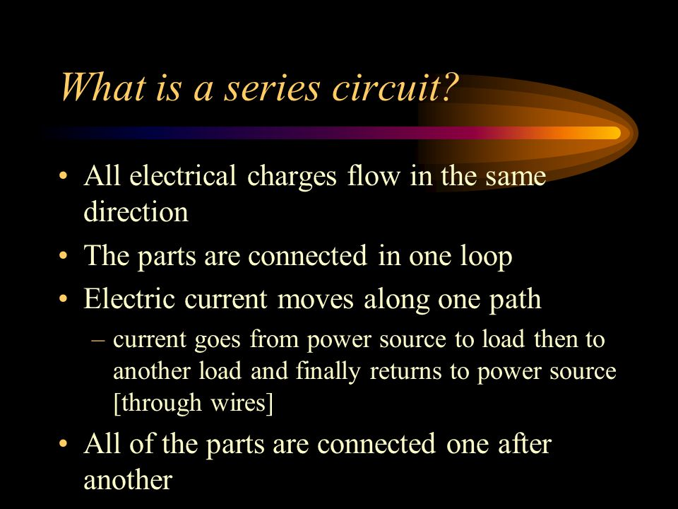 What is a series circuit? All electrical charges flow in the same direction The parts are connected in one loop Electric current moves along one path