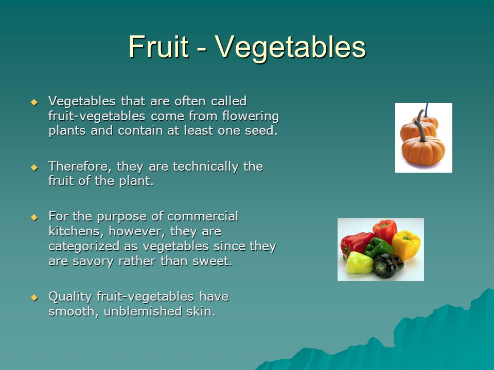 Fruit - Vegetables  Vegetables that are often called fruit-vegetables come from flowering plants and contain at least one seed.
