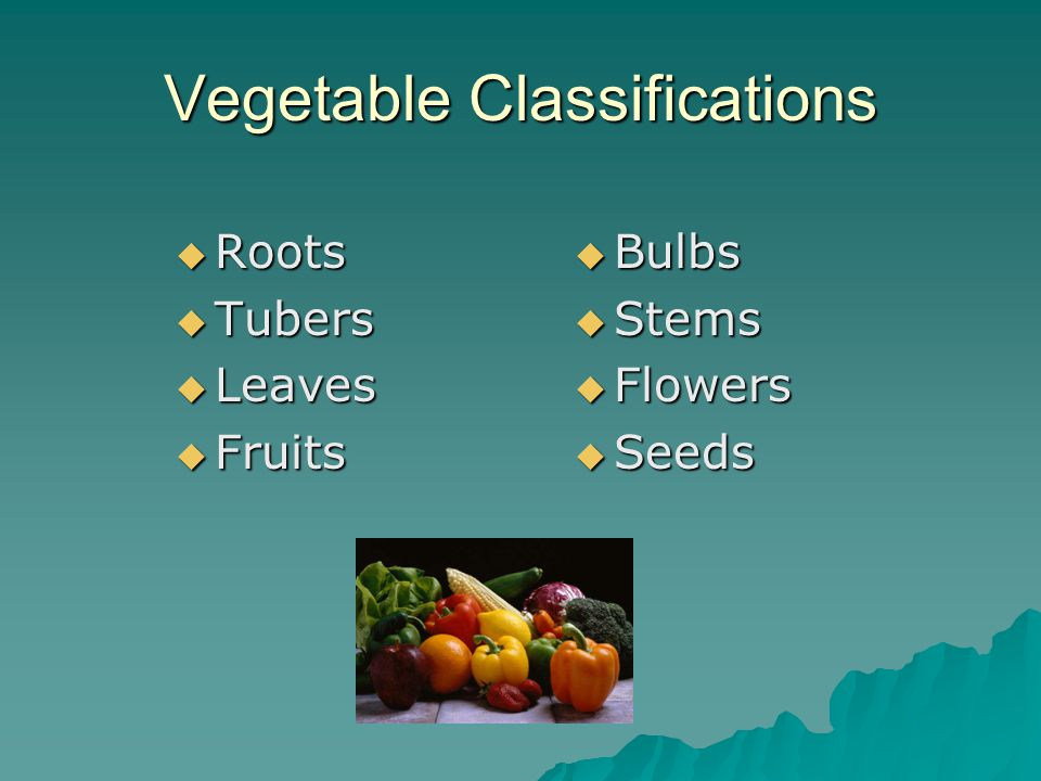 Vegetable Classifications  Roots  Tubers  Leaves  Fruits  Bulbs  Stems  Flowers  Seeds