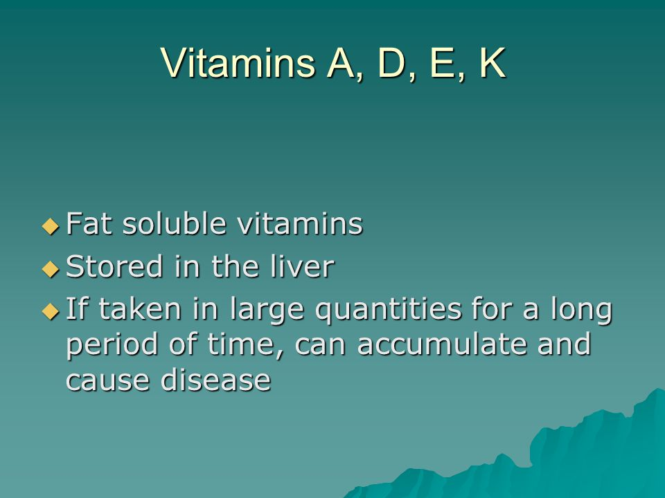 Vitamins A, D, E, K  Fat soluble vitamins  Stored in the liver  If taken in large quantities for a long period of time, can accumulate and cause disease