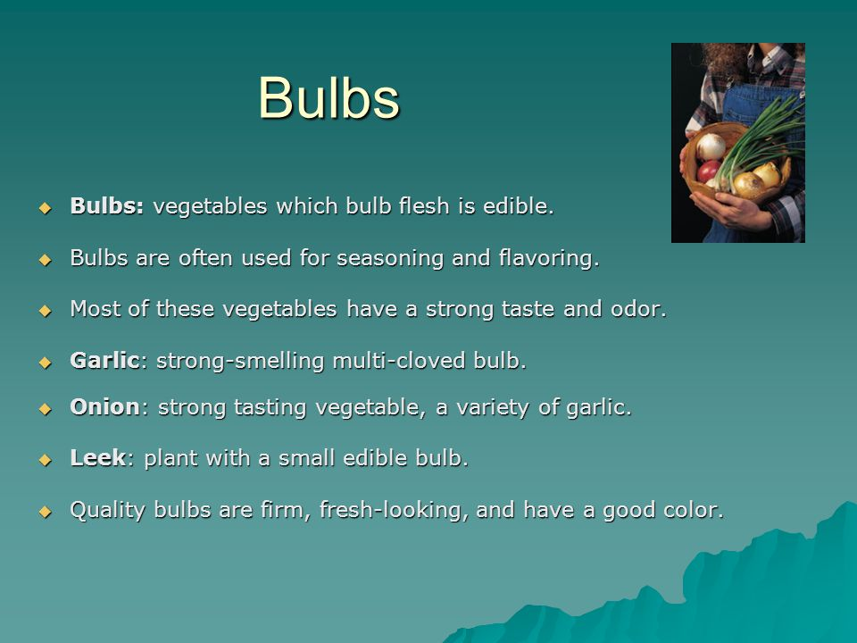 Bulbs  Bulbs: vegetables which bulb flesh is edible.  Bulbs are often used for seasoning and flavoring.  Most of these vegetables have a strong tas