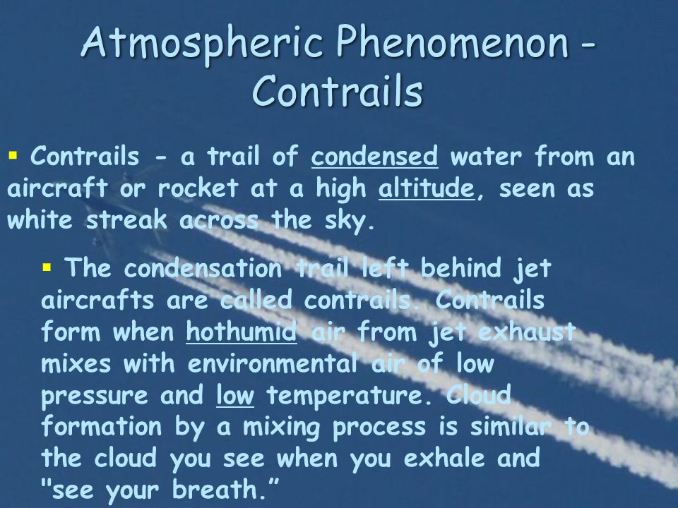 Atmospheric Phenomenon - Contrails  Contrails - a trail of condensed water from an aircraft or rocket at a high altitude, seen as white streak across the sky.