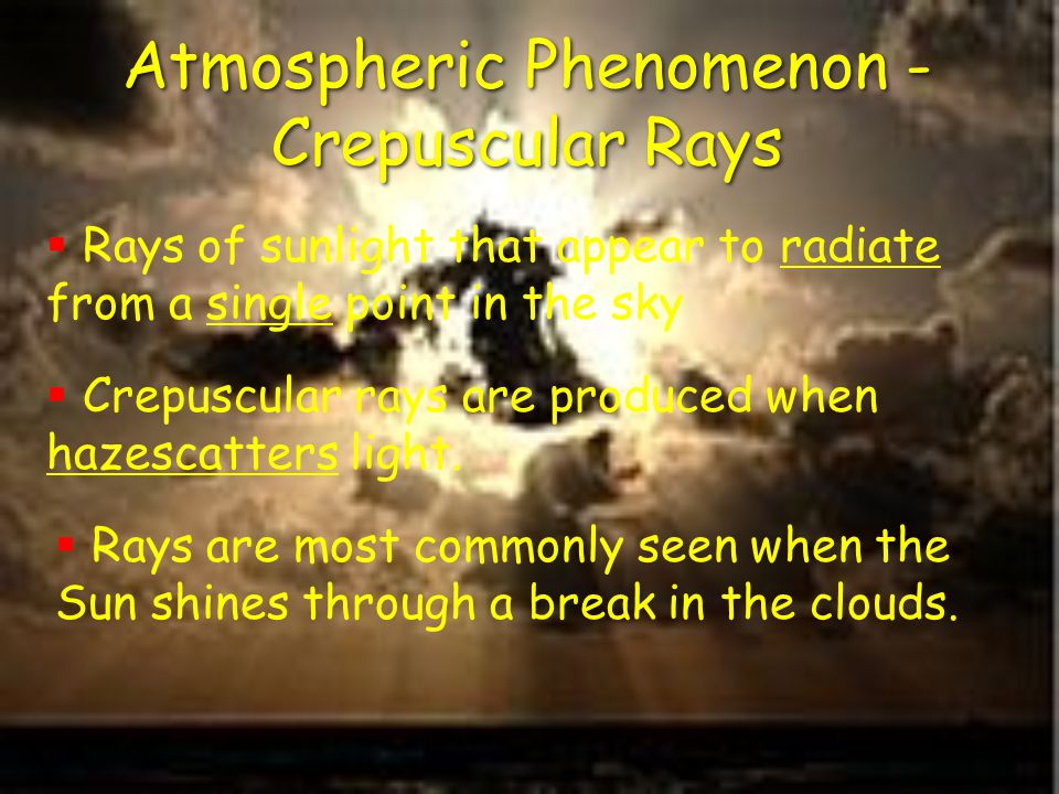 Atmospheric Phenomenon - Crepuscular Rays  Rays of sunlight that appear to radiate from a single point in the sky  Crepuscular rays are produced when hazescatters light.