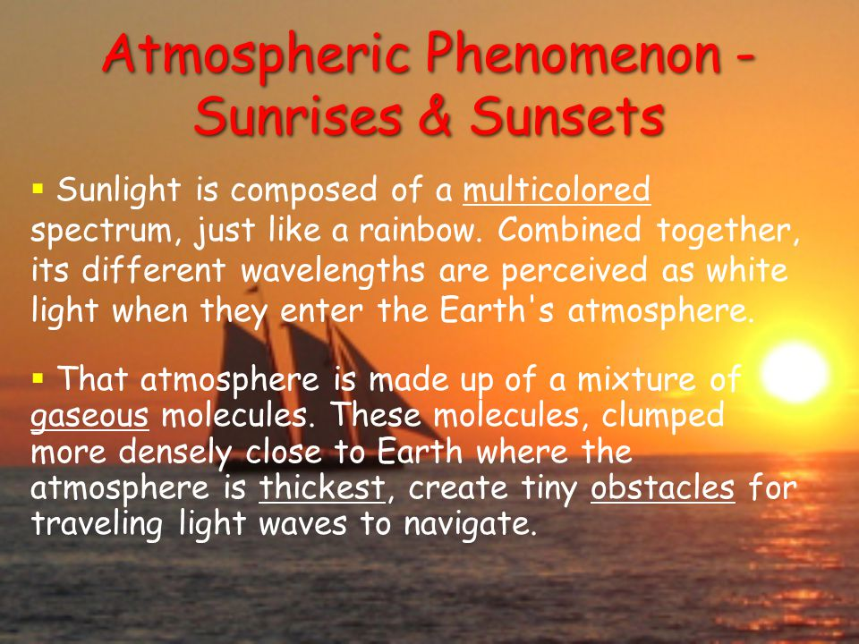 Atmospheric Phenomenon - Sunrises & Sunsets  Sunlight is composed of a multicolored spectrum, just like a rainbow.