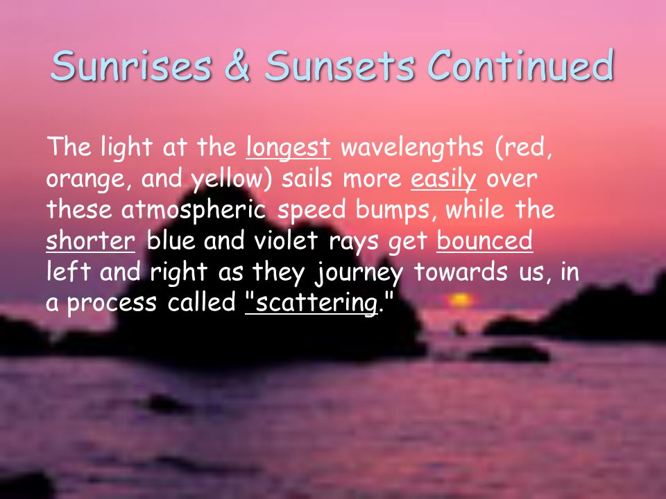 Sunrises & Sunsets Continued The light at the longest wavelengths (red, orange, and yellow) sails more easily over these atmospheric speed bumps, while the shorter blue and violet rays get bounced left and right as they journey towards us, in a process called scattering.
