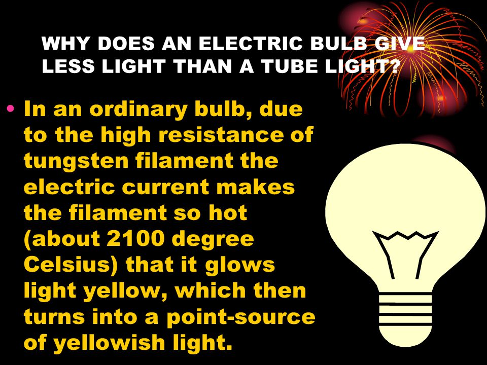 WHY DOES AN ELECTRIC BULB GIVE LESS LIGHT THAN A TUBE LIGHT? In an ordinary bulb, due to the high resistance of tungsten filament the electric current