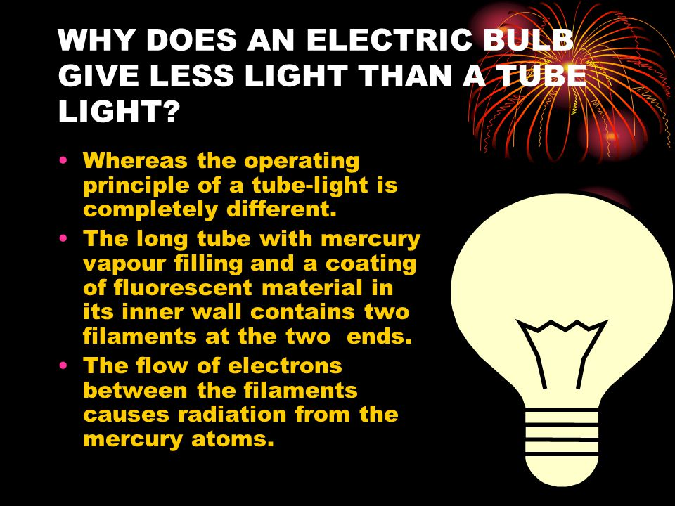 WHY DOES AN ELECTRIC BULB GIVE LESS LIGHT THAN A TUBE LIGHT? Whereas the operating principle of a tube-light is completely different. The long tube wi