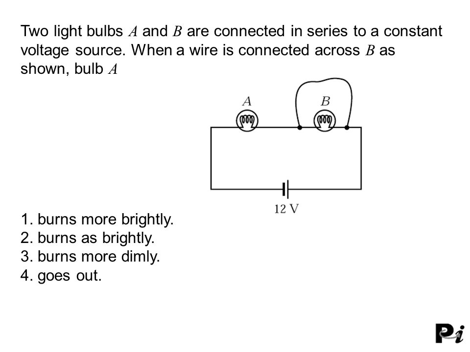 Two light bulbs A and B are connected in series to a constant voltage source. When a wire is connected across B as shown, bulb A 1. burns more brightl