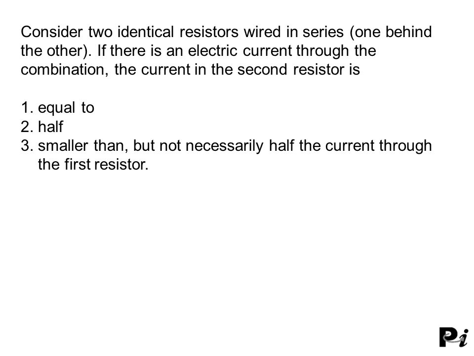 Consider two identical resistors wired in series (one behind the other). If there is an electric current through the combination, the current in the s