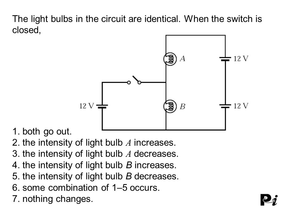 The light bulbs in the circuit are identical. When the switch is closed, 1. both go out. 2. the intensity of light bulb A increases. 3. the intensity