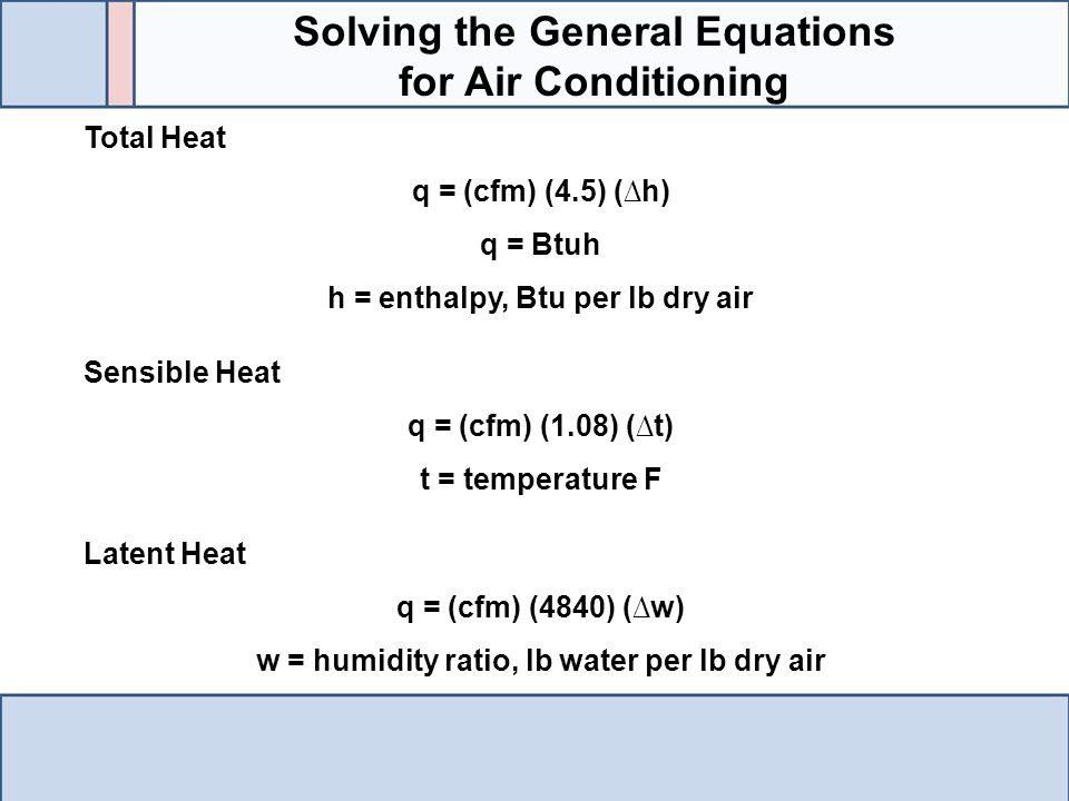 Total Heat q = (cfm) (4.5) (∆h) q = Btuh h = enthalpy, Btu per lb dry air Sensible Heat q = (cfm) (1.08) (∆t) t = temperature F Latent Heat q = (cfm)