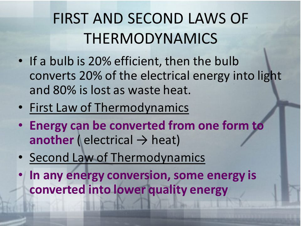 FIRST AND SECOND LAWS OF THERMODYNAMICS If a bulb is 20% efficient, then the bulb converts 20% of the electrical energy into light and 80% is lost as