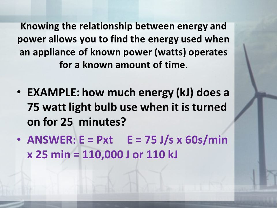 Knowing the relationship between energy and power allows you to find the energy used when an appliance of known power (watts) operates for a known amo