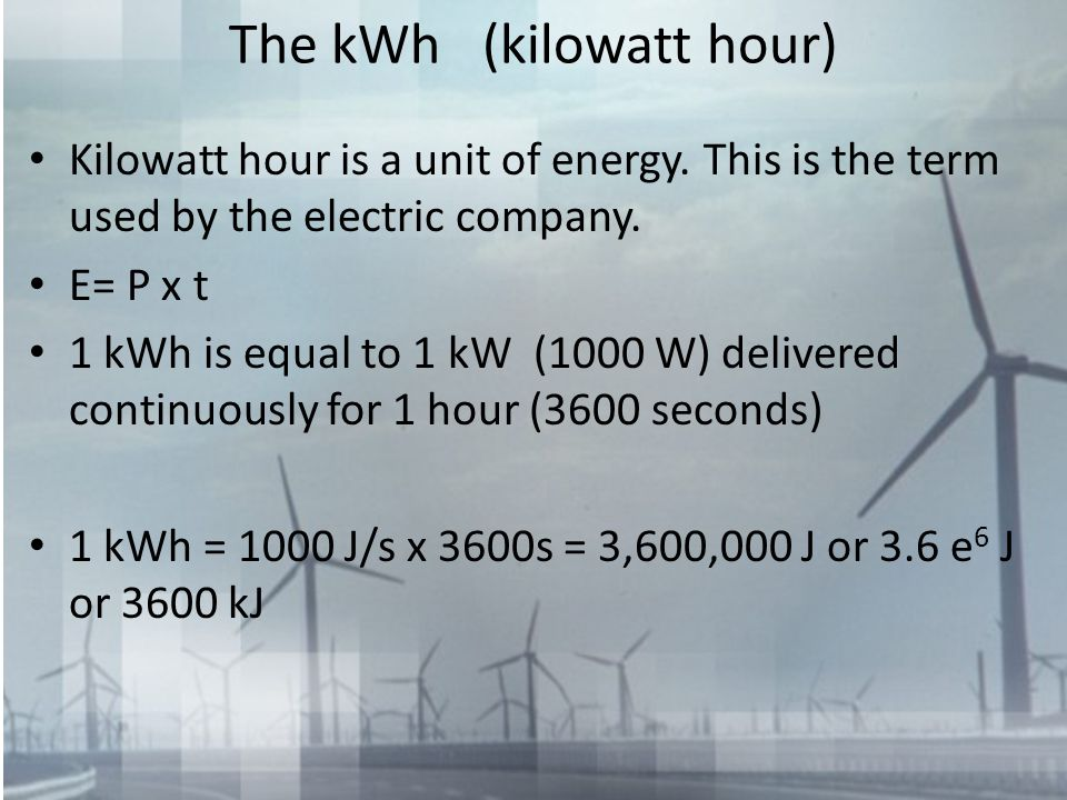 The kWh (kilowatt hour) Kilowatt hour is a unit of energy. This is the term used by the electric company. E= P x t 1 kWh is equal to 1 kW (1000 W) del