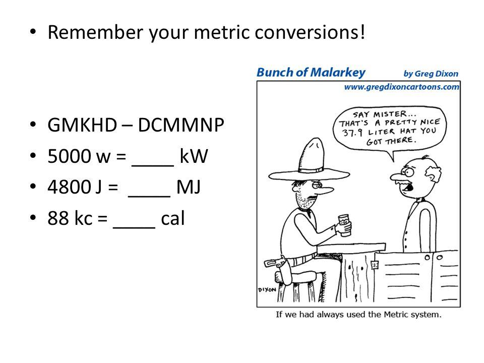 Remember your metric conversions! GMKHD – DCMMNP 5000 w = ____ kW 4800 J = ____ MJ 88 kc = ____ cal