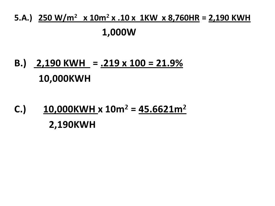 5.A.) 250 W/m 2 x 10m 2 x.10 x 1KW x 8,760HR = 2,190 KWH 1,000W B.) 2,190 KWH =.219 x 100 = 21.9% 10,000KWH C.) 10,000KWH x 10m 2 = 45.6621m 2 2,190KWH