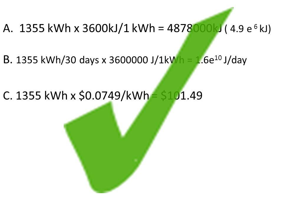 A.1355 kWh x 3600kJ/1 kWh = 4878000kJ ( 4.9 e 6 kJ) B.
