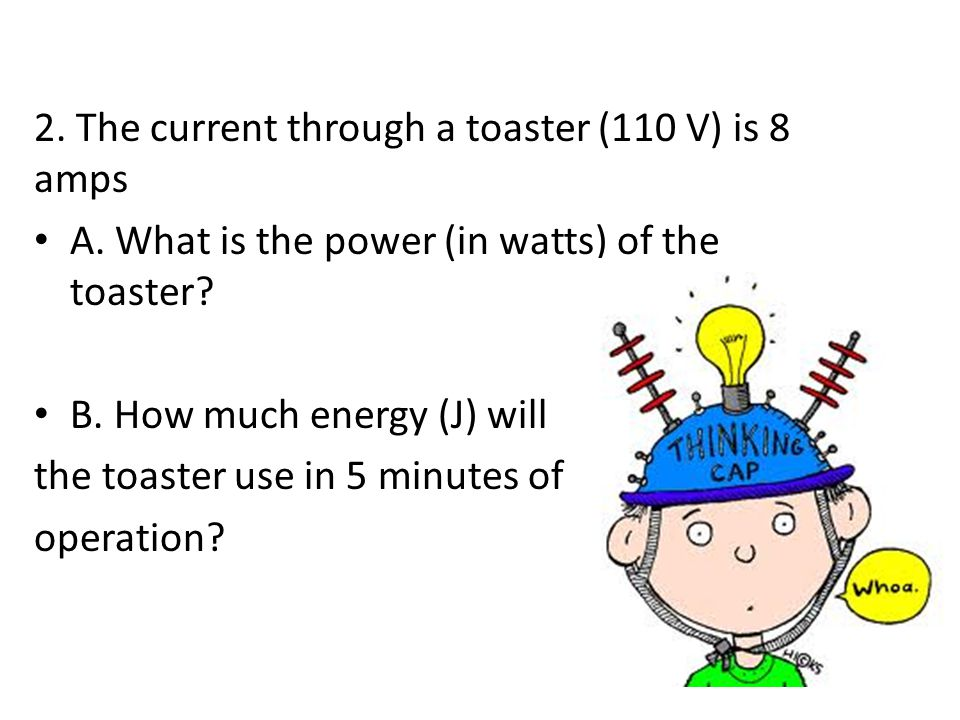 2. The current through a toaster (110 V) is 8 amps A. What is the power (in watts) of the toaster? B. How much energy (J) will the toaster use in 5 mi