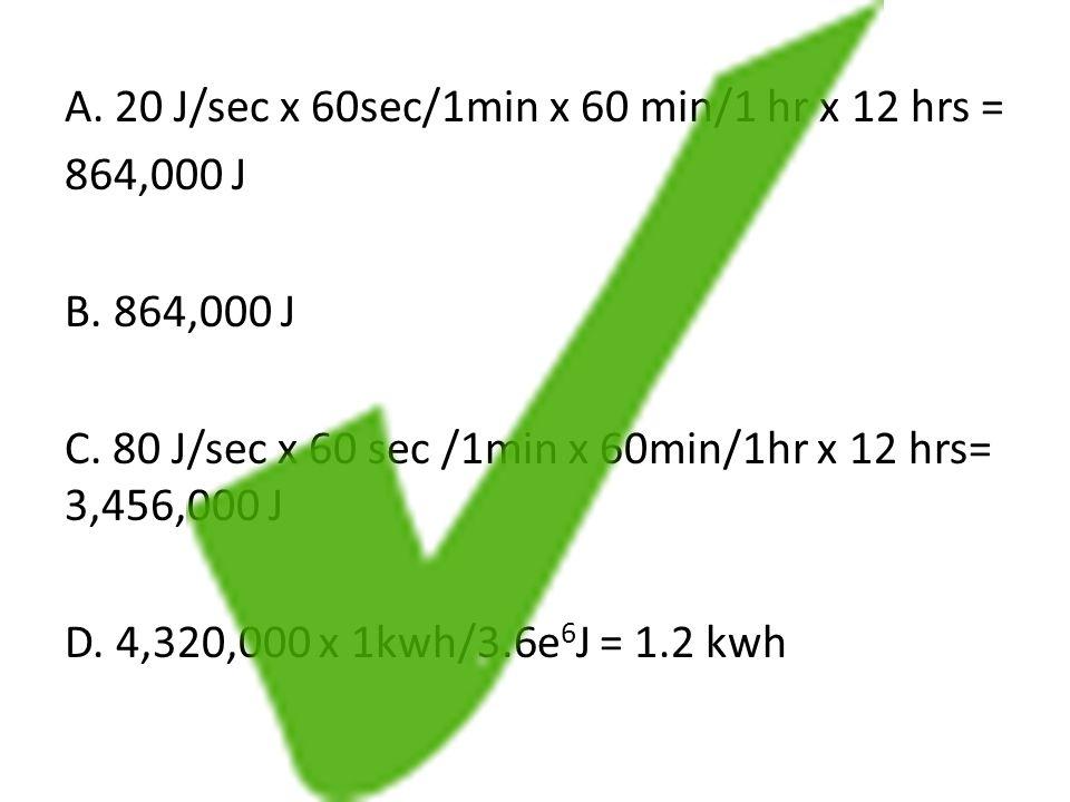 A.20 J/sec x 60sec/1min x 60 min/1 hr x 12 hrs = 864,000 J B.