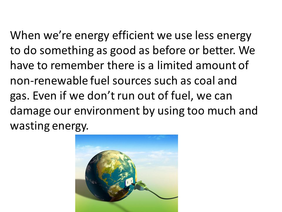 When we're energy efficient we use less energy to do something as good as before or better. We have to remember there is a limited amount of non-renew