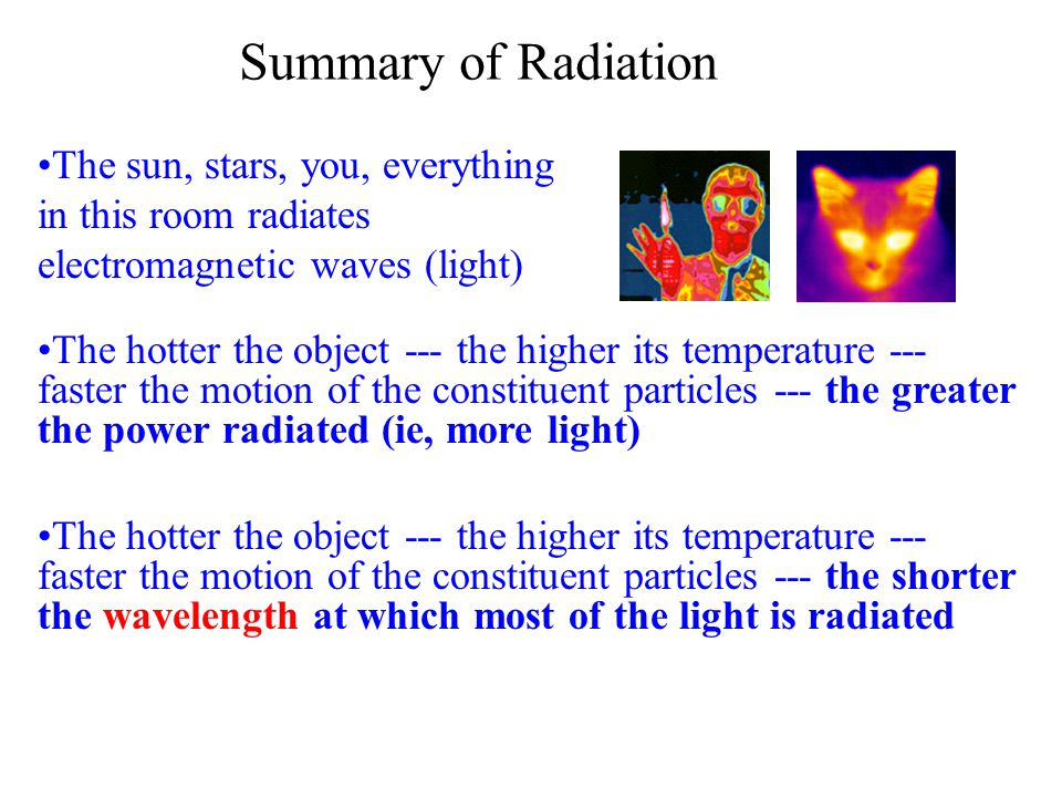The hotter the object --- the higher its temperature --- faster the motion of the constituent particles --- the greater the power radiated (ie, more light) Summary of Radiation The sun, stars, you, everything in this room radiates electromagnetic waves (light) The hotter the object --- the higher its temperature --- faster the motion of the constituent particles --- the shorter the wavelength at which most of the light is radiated
