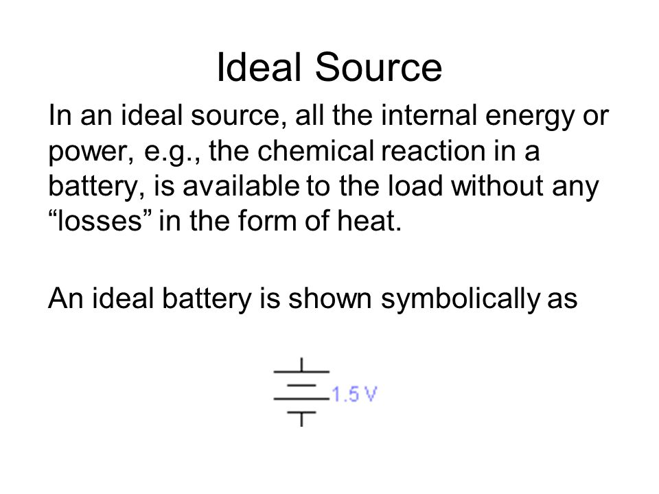 "Ideal Source In an ideal source, all the internal energy or power, e.g., the chemical reaction in a battery, is available to the load without any ""los"
