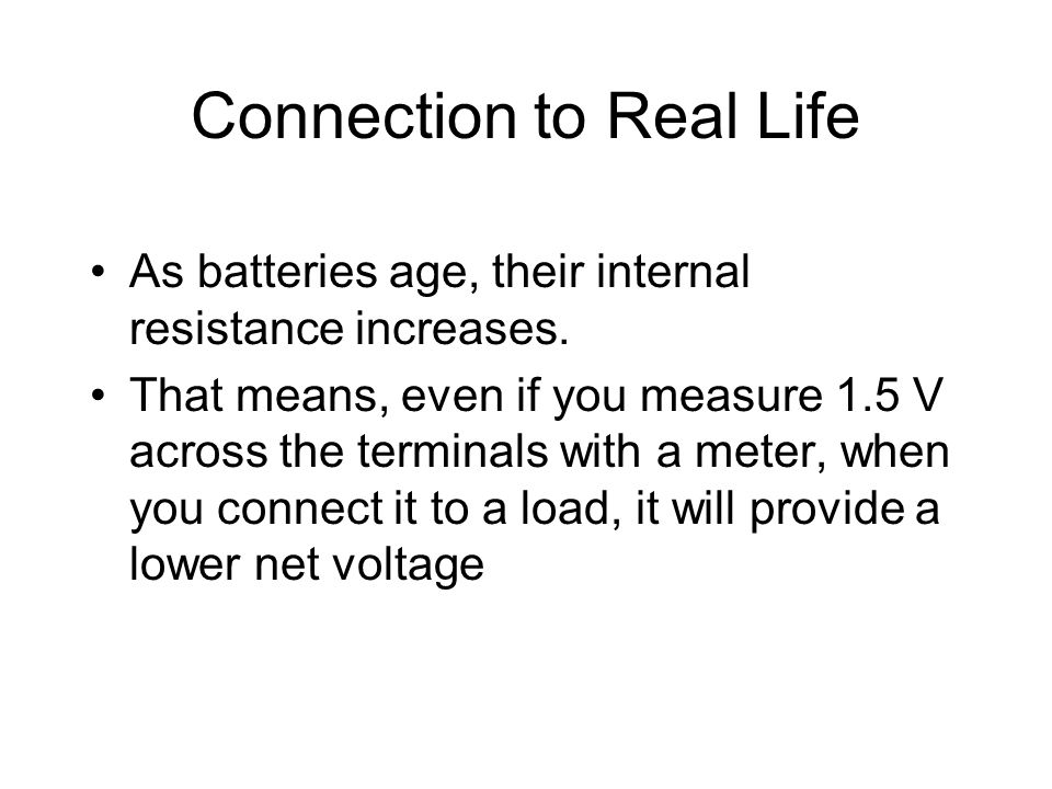 Connection to Real Life As batteries age, their internal resistance increases. That means, even if you measure 1.5 V across the terminals with a meter