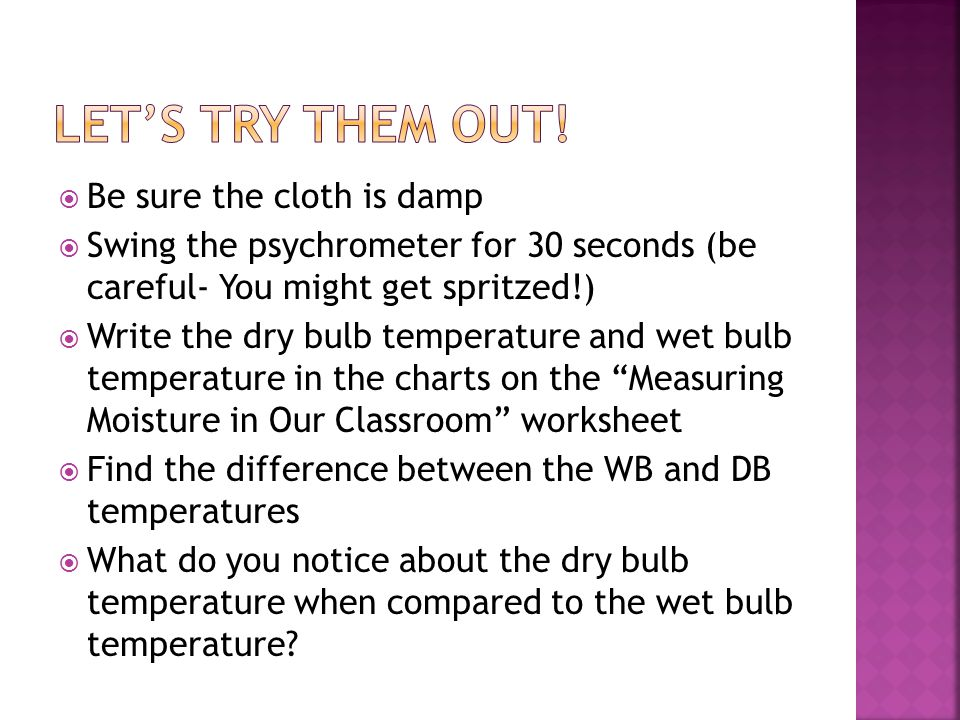 Be sure the cloth is damp  Swing the psychrometer for 30 seconds (be careful- You might get spritzed!)  Write the dry bulb temperature and wet bulb temperature in the charts on the Measuring Moisture in Our Classroom worksheet  Find the difference between the WB and DB temperatures  What do you notice about the dry bulb temperature when compared to the wet bulb temperature