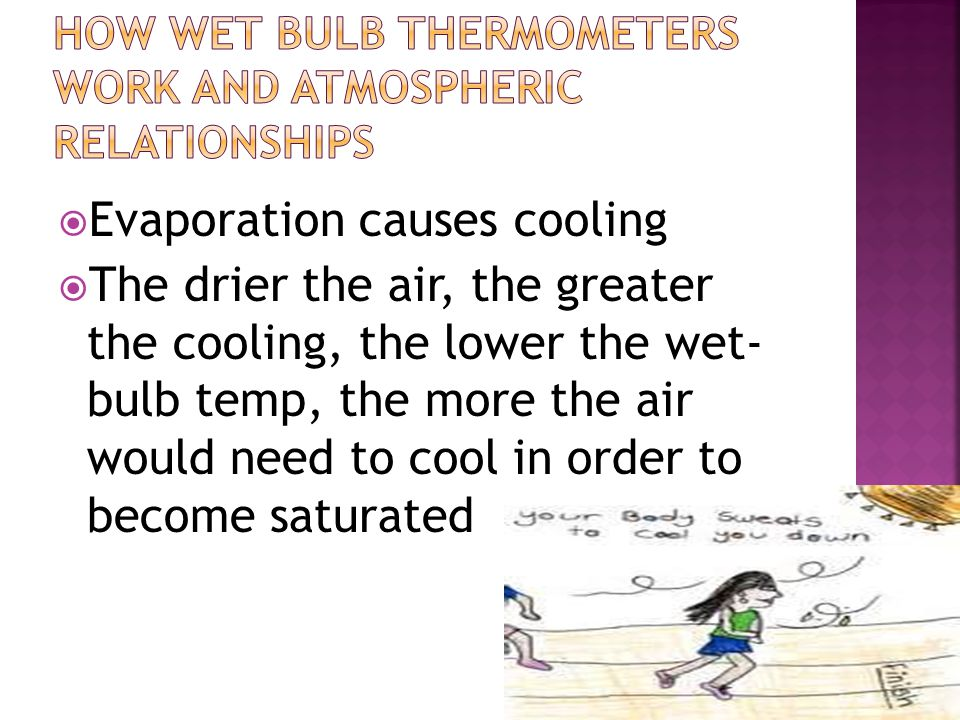  Evaporation causes cooling  The drier the air, the greater the cooling, the lower the wet- bulb temp, the more the air would need to cool in order to become saturated