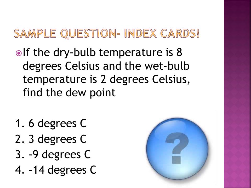  If the dry-bulb temperature is 8 degrees Celsius and the wet-bulb temperature is 2 degrees Celsius, find the dew point 1. 6 degrees C 2. 3 degrees C