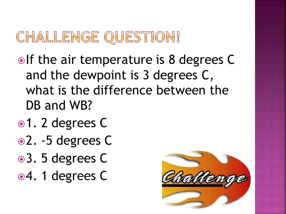  If the air temperature is 8 degrees C and the dewpoint is 3 degrees C, what is the difference between the DB and WB?  1. 2 degrees C  2. -5 degree