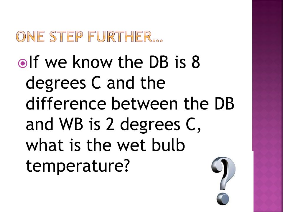  If we know the DB is 8 degrees C and the difference between the DB and WB is 2 degrees C, what is the wet bulb temperature