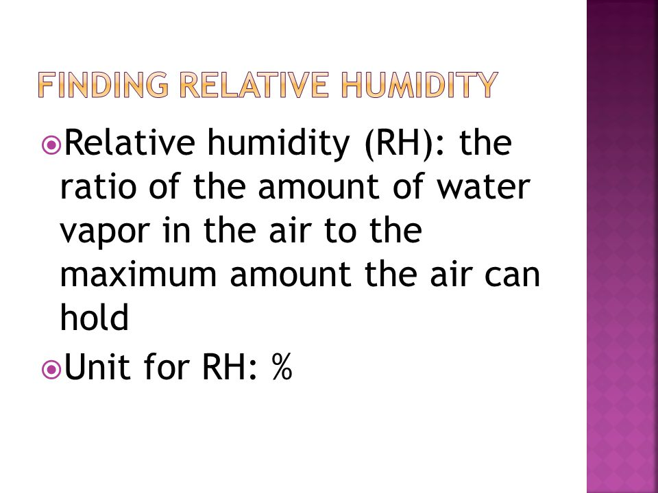  Relative humidity (RH): the ratio of the amount of water vapor in the air to the maximum amount the air can hold  Unit for RH: %